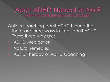 While researching adult ADHD I found that there are three ways to treat adult ADHD. These three way are: 1. ADHD Medication 2. Natural remedies 3. ADHD.