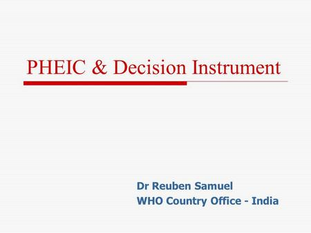 PHEIC & Decision Instrument Dr Reuben Samuel WHO Country Office - India.