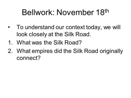 Bellwork: November 18 th To understand our context today, we will look closely at the Silk Road. 1.What was the Silk Road? 2.What empires did the Silk.
