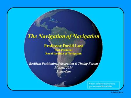 © David Last Resilient Positioning, Navigation & Timing Forum 14 April 2014 Rotterdam The Navigation of Navigation Professor David Last Past-President.