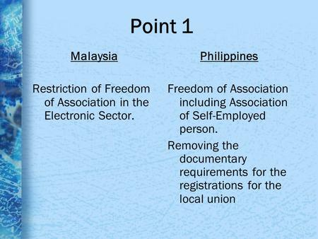 Point 1 Malaysia Restriction of Freedom of Association in the Electronic Sector. Philippines Freedom of Association including Association of Self-Employed.