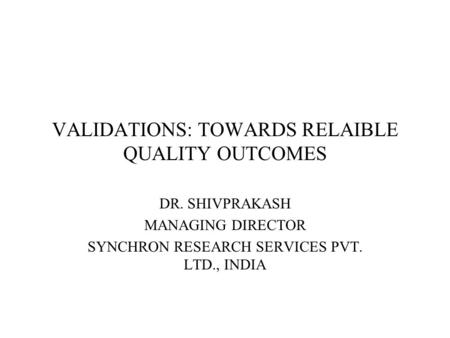 VALIDATIONS: TOWARDS RELAIBLE QUALITY OUTCOMES DR. SHIVPRAKASH MANAGING DIRECTOR SYNCHRON RESEARCH SERVICES PVT. LTD., INDIA.