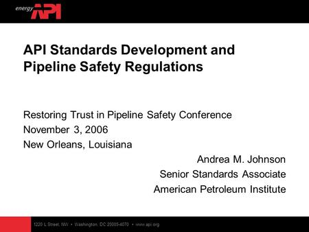 1220 L Street, NW Washington, DC 20005-4070 www.api.org API Standards Development and Pipeline Safety Regulations Restoring Trust in Pipeline Safety Conference.