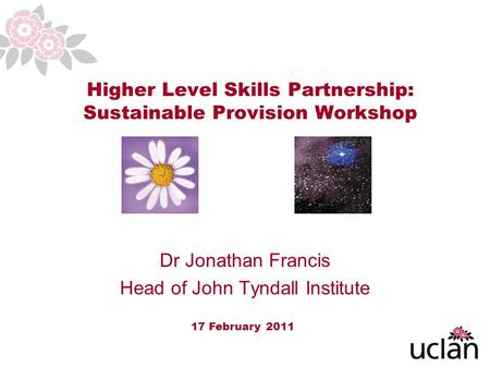 1 Higher Level Skills Partnership: Sustainable Provision Workshop 17 February 2011 Dr Jonathan Francis Head of John Tyndall Institute.