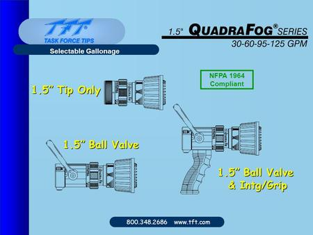 "800.348.2686 www.tft.com Selectable Gallonage 1.5"" Tip Only 1.5"" Ball Valve & Intg/Grip NFPA 1964 Compliant."
