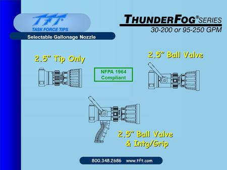 "800.348.2686 www.tft.com Selectable Gallonage Nozzle 2.5"" Tip Only 2.5"" Ball Valve & Intg/Grip NFPA 1964 Compliant."