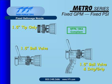 "800.348.2686 www.tft.com Fixed Gallonage Nozzle 1.5"" Tip Only 1.5"" Ball Valve & Intg/Grip NFPA 1964 Compliant."