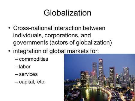 Globalization Cross-national interaction between individuals, corporations, and governments (actors of globalization) integration of global markets for: