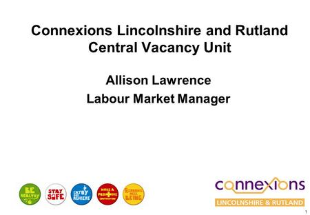 1 Connexions Lincolnshire and Rutland Central Vacancy Unit Allison Lawrence Labour Market Manager.