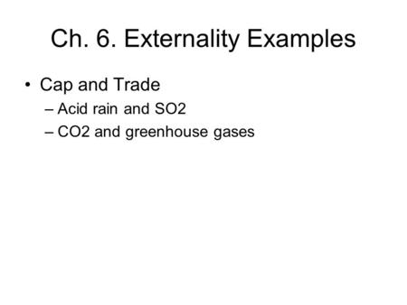 Ch. 6. Externality Examples Cap and Trade –Acid rain and SO2 –CO2 and greenhouse gases.