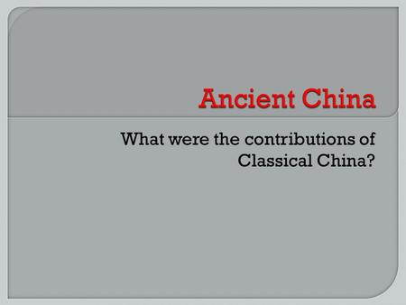 What were the contributions of Classical China?. M AP OF CHINA.