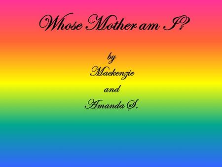 By Mackenzie and Amanda S. Whose Mother am I?. Whose Mother Am I? I am cold blooded. I live in the desert. I lay eggs. I eat insects. sound I am an iguana's.