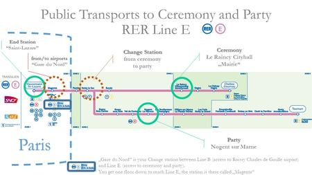 "Public Transports to Ceremony and Party RER Line E Paris Ceremony Le Raincy Cityhall ""Mairie"" Party Nogent sur Marne Change Station from ceremony to party."