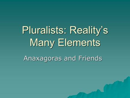 Pluralists: Reality's Many Elements Anaxagoras and Friends.