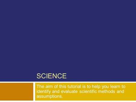 SCIENCE The aim of this tutorial is to help you learn to identify and evaluate scientific methods and assumptions.