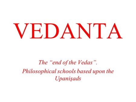 "VEDANTA The ""end of the Vedas"". Philosophical schools based upon the Upanişads."