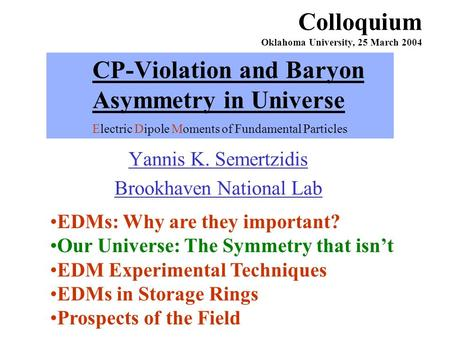 CP-Violation and Baryon Asymmetry in Universe Electric Dipole Moments of Fundamental Particles Yannis K. Semertzidis Brookhaven National Lab Colloquium.