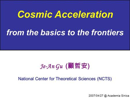 Cosmic Acceleration from the basics to the frontiers Je-An Gu ( 顧哲安 ) National Center for Theoretical Sciences (NCTS) Academia Sinica.