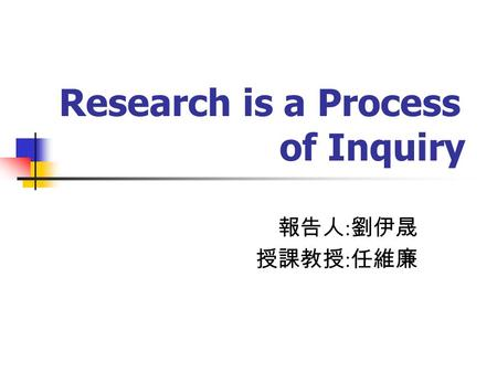 Research is a Process of Inquiry 報告人 : 劉伊晟 授課教授 : 任維廉.