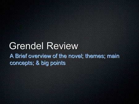 Grendel Review A Brief overview of the novel; themes; main concepts; & big points.