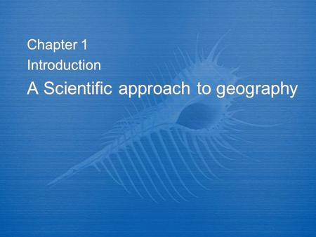 Chapter 1 Introduction A Scientific approach to geography Chapter 1 Introduction A Scientific approach to geography.