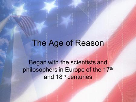 The Age of Reason Began with the scientists and philosophers in Europe of the 17 th and 18 th centuries.