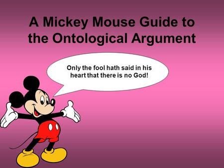 A Mickey Mouse Guide to the Ontological Argument Only the fool hath said in his heart that there is no God!