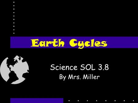 Earth Cycles Science SOL 3.8 By Mrs. Miller What is a cycle? A cycle is a chain of events that happens over and over again in the same order.