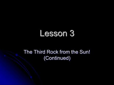 Lesson 3 The Third Rock from the Sun! (Continued).