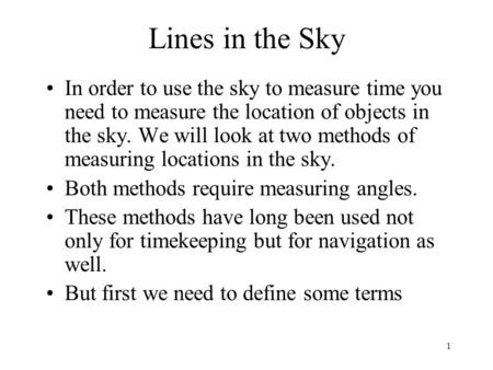 1 Lines in the Sky In order to use the sky to measure time you need to measure the location of objects in the sky. We will look at two methods of measuring.