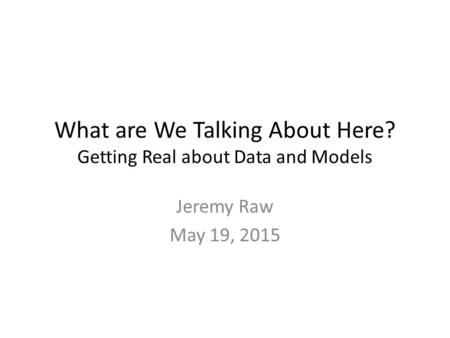 What are We Talking About Here? Getting Real about Data and Models Jeremy Raw May 19, 2015.