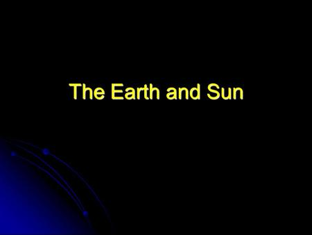 The Earth and Sun. Movement of the Earth and Sun Try This: In threes, one child act as the Sun. The Sun is at the centre of the Solar System. Another.