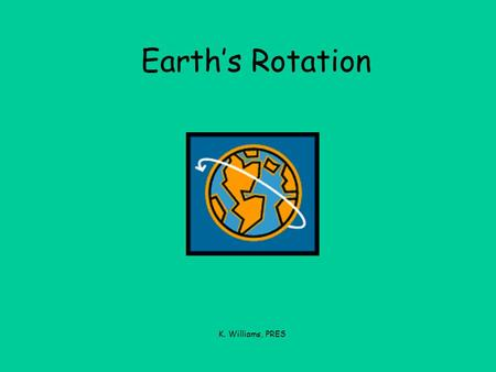 Earth's Rotation K. Williams, PRES. We live on Earth.