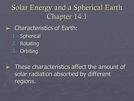 Solar Energy and a Spherical Earth Chapter 14.1 ► Characteristics of Earth: 1.Spherical 2.Rotating 3.Orbiting ► These characteristics affect the amount.