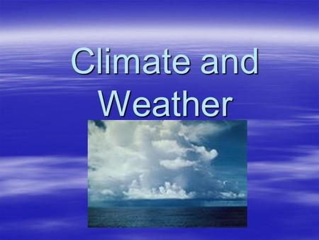 Climate and Weather. The lower atmosphere - composition  Historically – H2, CH4, NH3, H20, etc.  Currently –78% N 2, 21% O 2, 1% Ar,.038% CO 2 –varying.