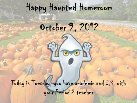 Happy Haunted Homeroom October 9, 2012 Today is Tuesday, you have academic and I.S. with your Period 2 teacher.