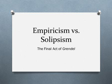Empiricism vs. Solipsism The Final Act of Grendel.