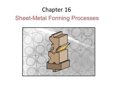 Chapter 16 Sheet-Metal Forming Processes. Sheet-Metal Parts (a)(b) Figure 16.1 Examples of sheet-metal parts. (a) Die-formed and cut stamped parts. (b)
