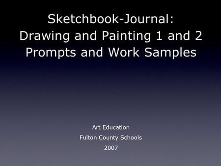 Sketchbook-Journal: Drawing and Painting 1 and 2 Prompts and Work Samples Art Education Fulton County Schools 2007.
