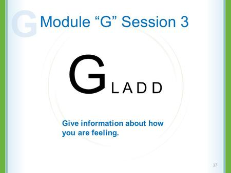 "Module ""G"" Session 3 G L A D D 37 Give information about how you are feeling. G."