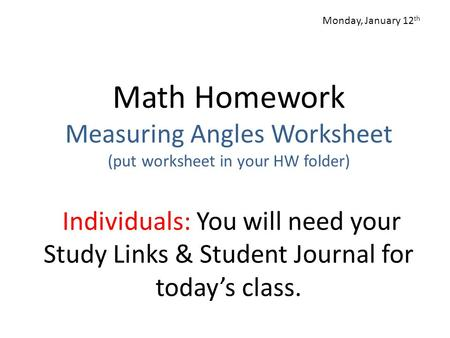 Math Homework Measuring Angles Worksheet (put worksheet in your HW folder) Individuals: You will need your Study Links & Student Journal for today's class.
