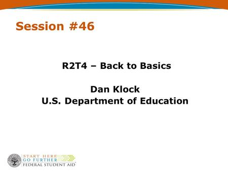 Session #46 R2T4 – Back to Basics Dan Klock U.S. Department of Education.