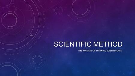 SCIENTIFIC METHOD THE PROCESS OF THINKING SCIENTIFICALLY.