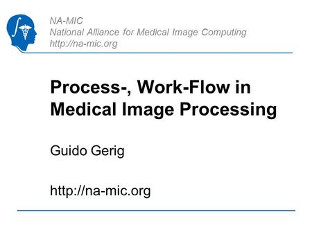 NA-MIC National Alliance for Medical Image Computing  Process-, Work-Flow in Medical Image Processing Guido Gerig