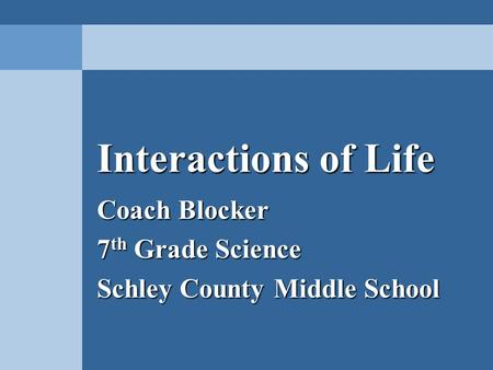 Interactions of Life Coach Blocker 7 th Grade Science Schley County Middle School.