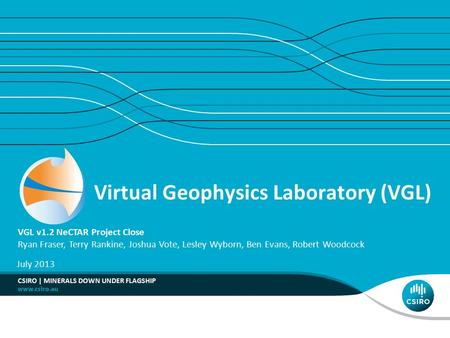 Virtual Geophysics Laboratory (VGL) VGL v1.2 NeCTAR Project Close Ryan Fraser, Terry Rankine, Joshua Vote, Lesley Wyborn, Ben Evans, Robert Woodcock July.