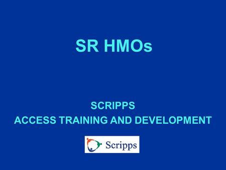 SR HMOs SCRIPPS ACCESS TRAINING AND DEVELOPMENT. WHAT IS A SR HMO? n A Medicare contracted HMO n Uses approved network of providers n PCP directs care.
