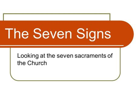 The Seven Signs Looking at the seven sacraments of the Church.