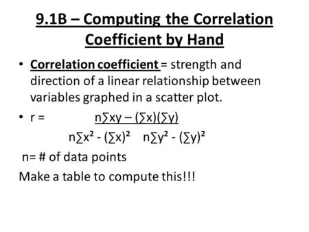 9.1B – Computing the Correlation Coefficient by Hand Correlation coefficient = strength and direction of a linear relationship between variables graphed.