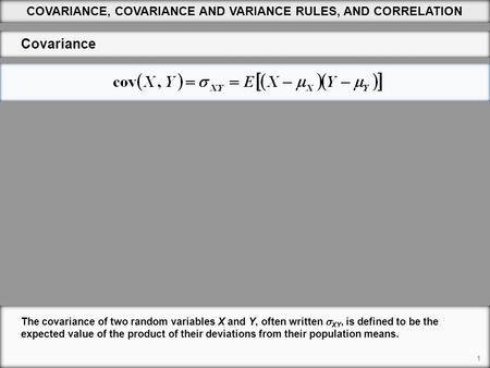 1 COVARIANCE, COVARIANCE AND VARIANCE RULES, AND CORRELATION Covariance The covariance of two random variables X and Y, often written  XY, is defined.